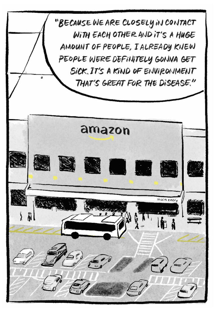 """A city bus dropping workers off outside the Amazon warehouse—it's a bland, gray building that has the Amazon logo on the front. B. """"Because we are closely in contact with each other and it's a huge amount of people, I already knew people were definitely gonna get sick. It's a kind of environment that's great for the disease."""